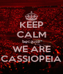 KEEP CALM because WE ARE CASSIOPEIA - Personalised Poster A4 size
