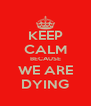 KEEP CALM BECAUSE WE ARE DYING - Personalised Poster A4 size