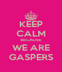 KEEP CALM BECAUSE WE ARE GASPERS - Personalised Poster A4 size