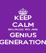 KEEP CALM BECAUSE WE ARE GENIUS GENERATION - Personalised Poster A4 size