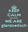 KEEP CALM because WE ARE  glanzsetisch - Personalised Poster A4 size