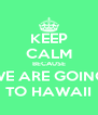 KEEP CALM BECAUSE WE ARE GOING TO HAWAII - Personalised Poster A4 size