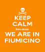 KEEP CALM because WE ARE IN FIUMICINO - Personalised Poster A4 size