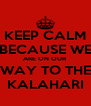 KEEP CALM BECAUSE WE ARE ON OUR WAY TO THE KALAHARI - Personalised Poster A4 size