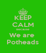 KEEP CALM Because We are  Potheads - Personalised Poster A4 size