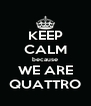 KEEP CALM because WE ARE QUATTRO - Personalised Poster A4 size