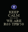 KEEP CALM BECAUSE WE ARE R03 TPB'50 - Personalised Poster A4 size