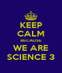 KEEP CALM BECAUSE WE ARE SCIENCE 3 - Personalised Poster A4 size