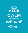 KEEP CALM BECAUSE WE ARE -Shin  - Personalised Poster A4 size