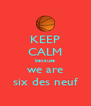 KEEP CALM because we are six des neuf - Personalised Poster A4 size