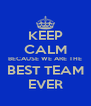 KEEP CALM BECAUSE WE ARE THE BEST TEAM EVER - Personalised Poster A4 size