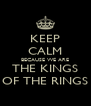 KEEP CALM BECAUSE WE ARE THE KINGS OF THE RINGS - Personalised Poster A4 size