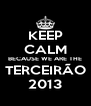 KEEP CALM BECAUSE WE ARE THE TERCEIRÃO 2013 - Personalised Poster A4 size