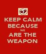 KEEP CALM BECAUSE WE ARE THE WEAPON - Personalised Poster A4 size