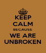 KEEP CALM BECAUSE WE ARE UNBROKEN - Personalised Poster A4 size