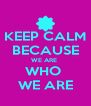 KEEP CALM BECAUSE WE ARE  WHO  WE ARE - Personalised Poster A4 size