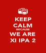 KEEP CALM BECAUSE WE ARE XI IPA 2 - Personalised Poster A4 size