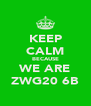 KEEP CALM BECAUSE WE ARE ZWG20 6B - Personalised Poster A4 size