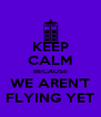 KEEP CALM BECAUSE WE AREN'T FLYING YET - Personalised Poster A4 size