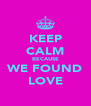 KEEP CALM BECAUSE WE FOUND LOVE - Personalised Poster A4 size