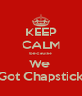 KEEP CALM Because We  Got Chapstick - Personalised Poster A4 size
