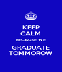 KEEP CALM BECAUSE WE GRADUATE TOMMOROW - Personalised Poster A4 size