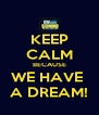KEEP CALM BECAUSE WE HAVE  A DREAM! - Personalised Poster A4 size