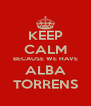 KEEP CALM BECAUSE WE HAVE ALBA TORRENS - Personalised Poster A4 size