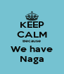 KEEP CALM Because We have Naga - Personalised Poster A4 size