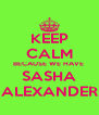 KEEP CALM BECAUSE WE HAVE  SASHA ALEXANDER - Personalised Poster A4 size