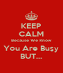 KEEP CALM Because We Know You Are Busy BUT... - Personalised Poster A4 size