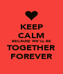 KEEP CALM BECAUSE WE'LL BE TOGETHER FOREVER - Personalised Poster A4 size
