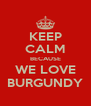 KEEP CALM BECAUSE WE LOVE BURGUNDY - Personalised Poster A4 size