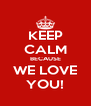 KEEP CALM BECAUSE WE LOVE YOU! - Personalised Poster A4 size