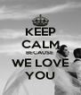 KEEP CALM BECAUSE  WE LOVE YOU - Personalised Poster A4 size