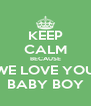 KEEP CALM BECAUSE WE LOVE YOU BABY BOY - Personalised Poster A4 size