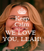 Keep Calm BECAUSE WE LOVE  YOU, LEAH! - Personalised Poster A4 size