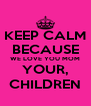 KEEP CALM BECAUSE WE LOVE YOU MOM YOUR, CHILDREN - Personalised Poster A4 size