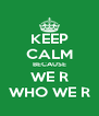 KEEP CALM BECAUSE WE R WHO WE R - Personalised Poster A4 size
