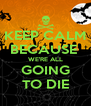 KEEP CALM BECAUSE  WE'RE ALL GOING TO DIE - Personalised Poster A4 size