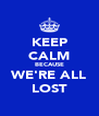 KEEP CALM BECAUSE WE'RE ALL LOST - Personalised Poster A4 size