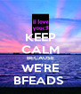 KEEP CALM BECAUSE WE'RE BFEADS  - Personalised Poster A4 size