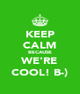 KEEP CALM BECAUSE WE'RE COOL! B-) - Personalised Poster A4 size