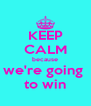 KEEP CALM because we're going  to win - Personalised Poster A4 size