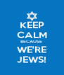KEEP CALM BECAUSE  WE'RE JEWS! - Personalised Poster A4 size
