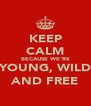 KEEP CALM BECAUSE WE'RE YOUNG, WILD AND FREE - Personalised Poster A4 size