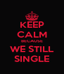 KEEP CALM BECAUSE WE STILL SINGLE - Personalised Poster A4 size