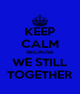 KEEP CALM BECAUSE WE STILL TOGETHER - Personalised Poster A4 size