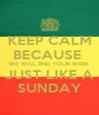KEEP CALM BECAUSE  WE WILL END YOUR WEEK JUST LIKE A SUNDAY - Personalised Poster A4 size