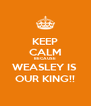 KEEP CALM BECAUSE WEASLEY IS  OUR KING!! - Personalised Poster A4 size